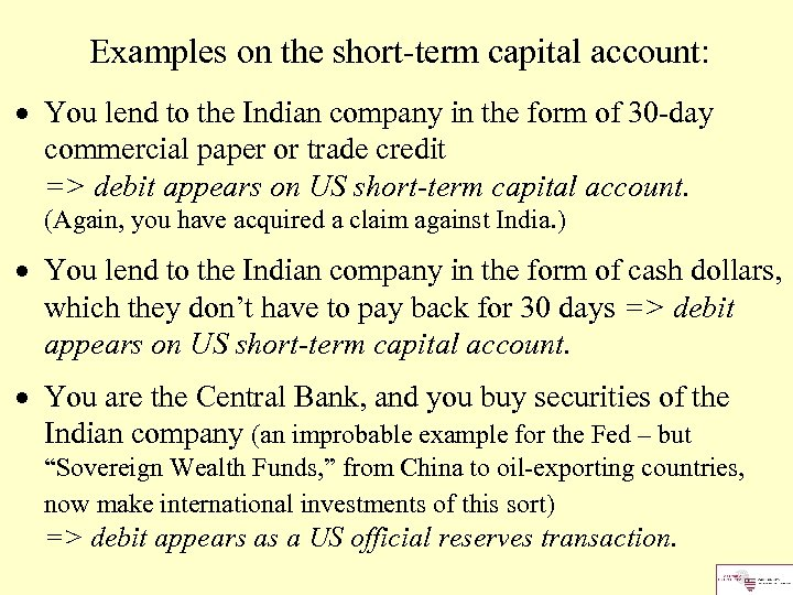 Examples on the short-term capital account: You lend to the Indian company in the