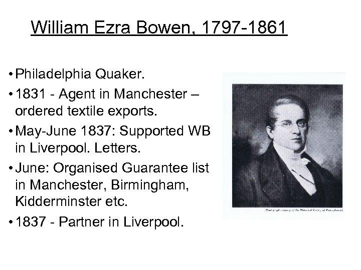William Ezra Bowen, 1797 -1861 • Philadelphia Quaker. • 1831 - Agent in Manchester