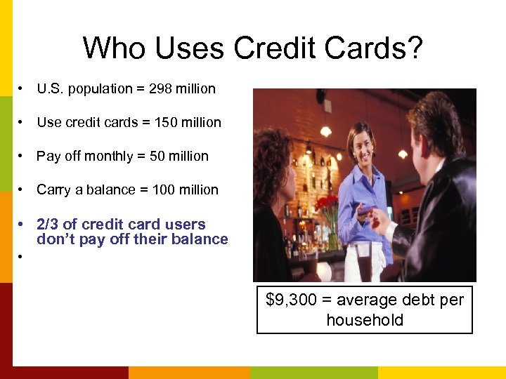 Who Uses Credit Cards? • U. S. population = 298 million • Use credit