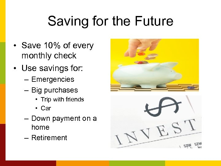 Saving for the Future • Save 10% of every monthly check • Use savings