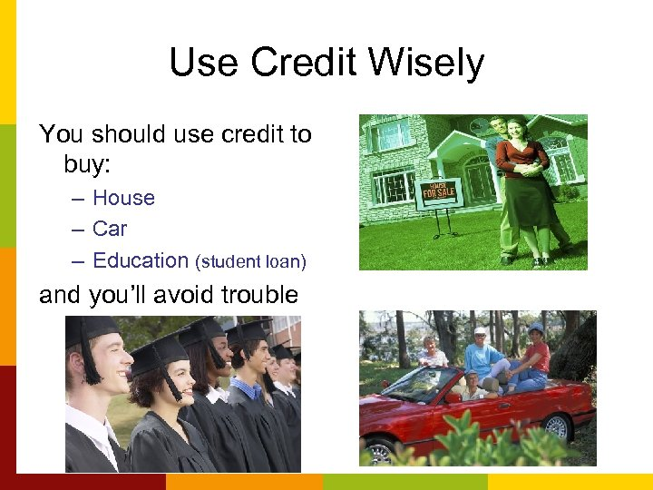 Use Credit Wisely You should use credit to buy: – House – Car –