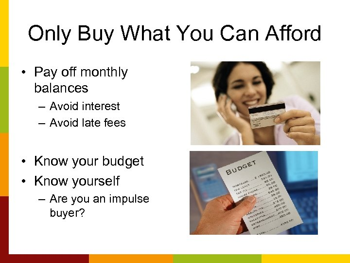 Only Buy What You Can Afford • Pay off monthly balances – Avoid interest