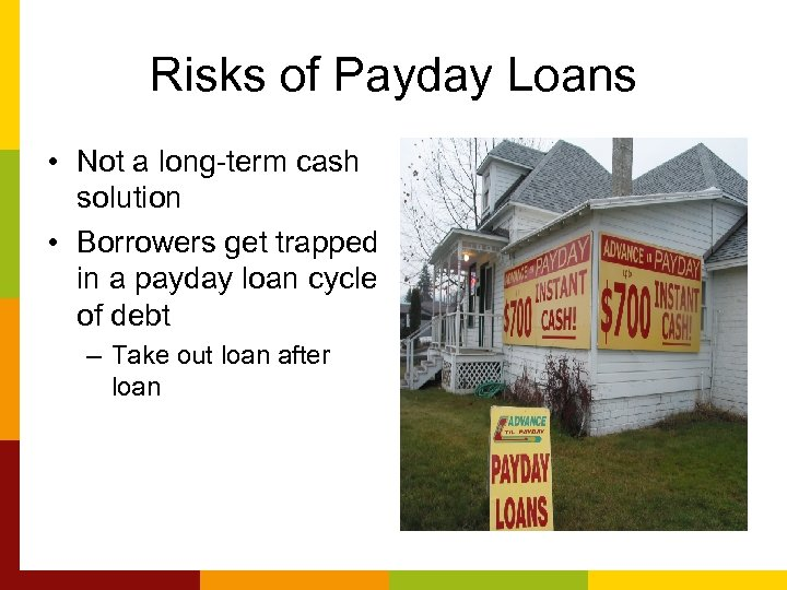Risks of Payday Loans • Not a long-term cash solution • Borrowers get trapped