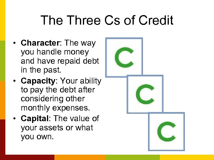 The Three Cs of Credit • Character: The way you handle money and have