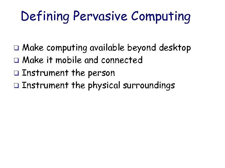 Defining Pervasive Computing Make computing available beyond desktop q Make it mobile and connected