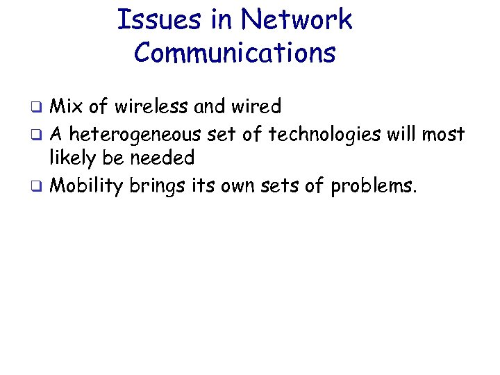 Issues in Network Communications Mix of wireless and wired q A heterogeneous set of