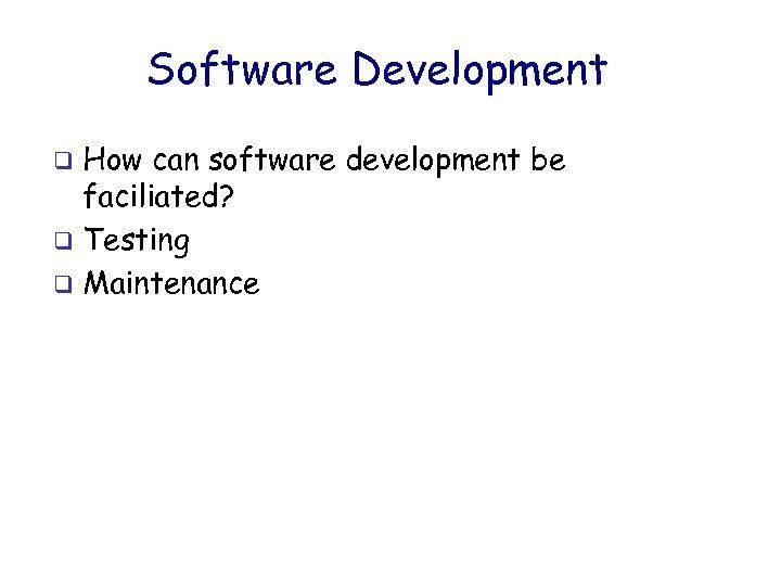 Software Development How can software development be faciliated? q Testing q Maintenance q