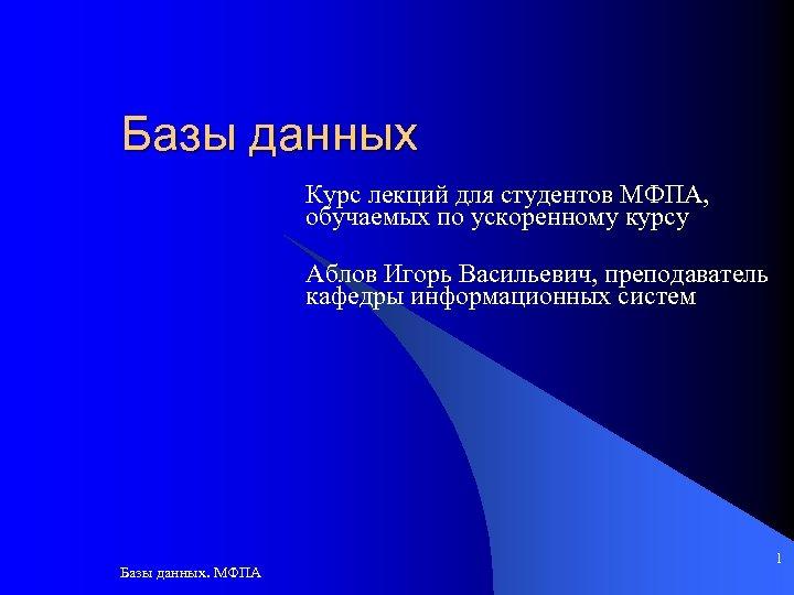 Базы данных Курс лекций для студентов МФПА, обучаемых по ускоренному курсу Аблов Игорь Васильевич,