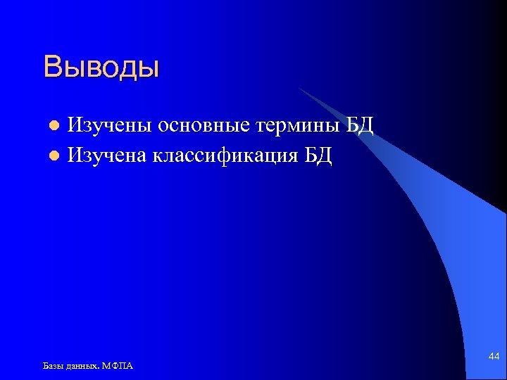 Выводы Изучены основные термины БД l Изучена классификация БД l Базы данных. МФПА 44