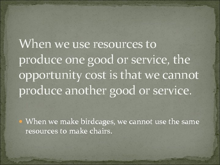 When we use resources to produce one good or service, the opportunity cost is