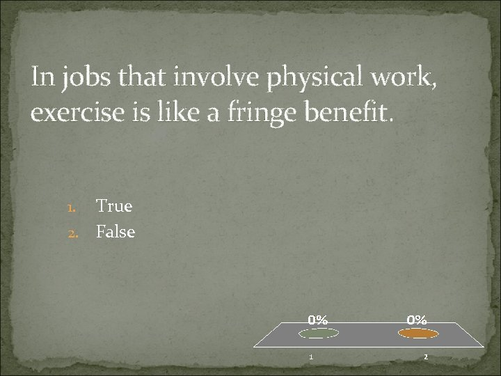 In jobs that involve physical work, exercise is like a fringe benefit. True 2.