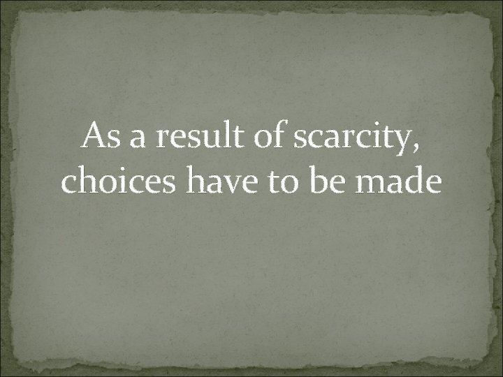 As a result of scarcity, choices have to be made