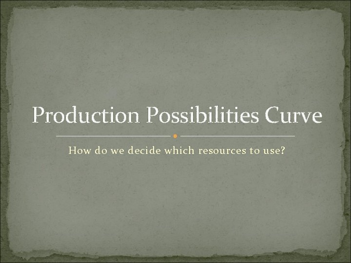 Production Possibilities Curve How do we decide which resources to use?