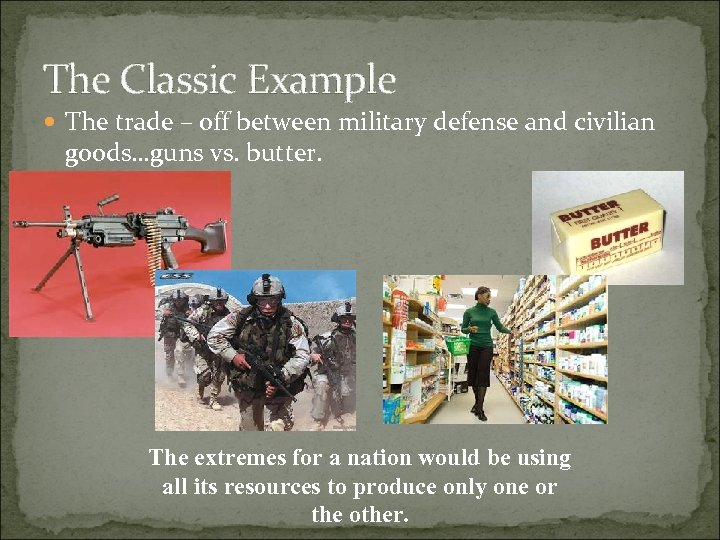 The Classic Example The trade – off between military defense and civilian goods…guns vs.