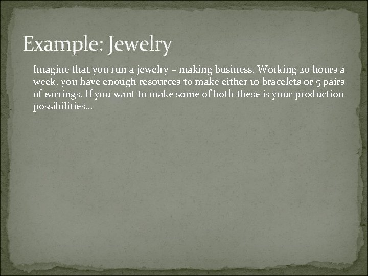 Example: Jewelry Imagine that you run a jewelry – making business. Working 20 hours