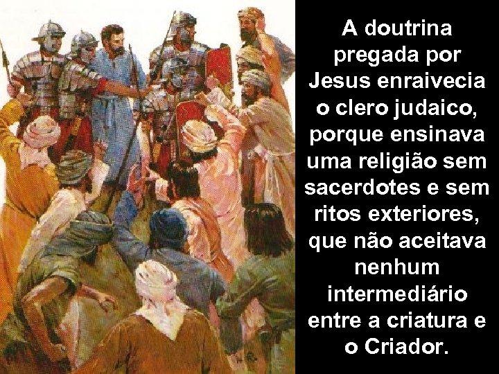 A doutrina pregada por Jesus enraivecia o clero judaico, porque ensinava uma religião sem
