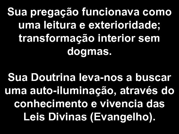 Sua pregação funcionava como uma leitura e exterioridade; transformação interior sem dogmas. Sua Doutrina