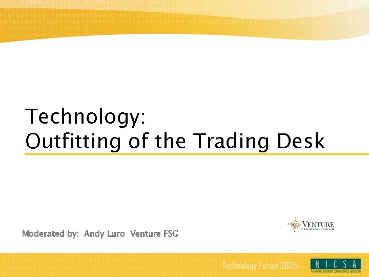 Technology: Outfitting of the Trading Desk Moderated by: Andy Luro Venture FSG