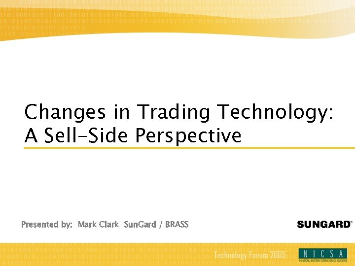 Changes in Trading Technology: A Sell-Side Perspective Presented by: Mark Clark Sun. Gard /