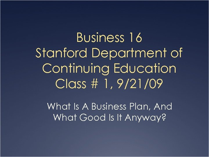 Business 16 Stanford Department of Continuing Education Class # 1, 9/21/09 What Is A