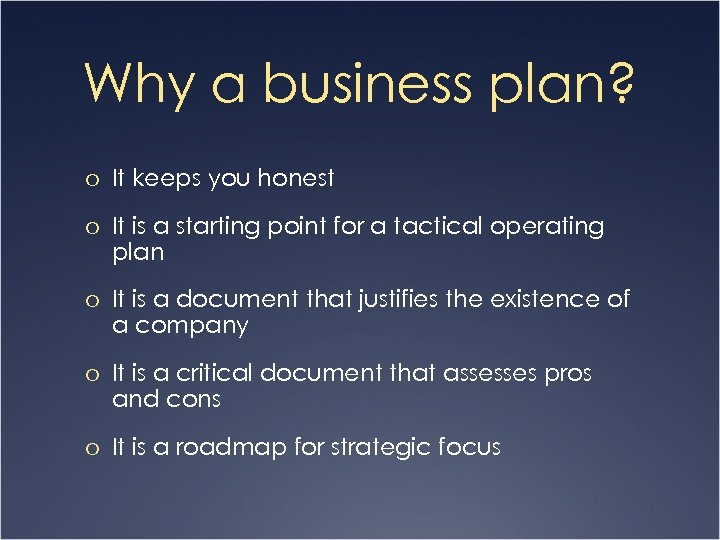 Why a business plan? o It keeps you honest o It is a starting