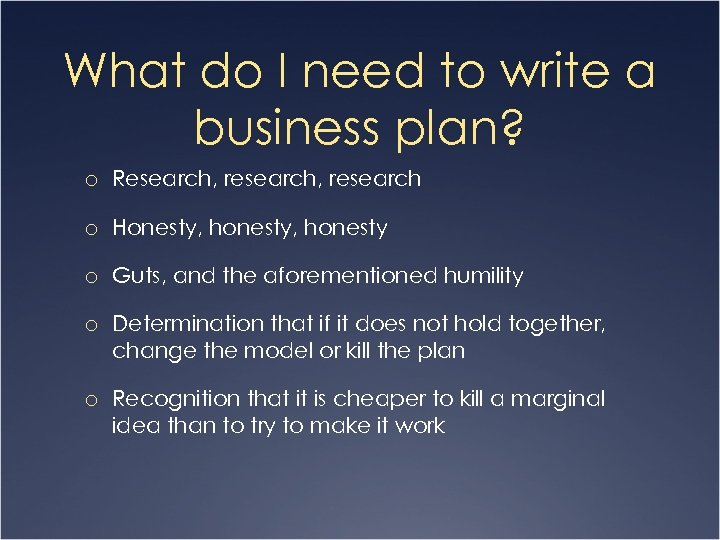 What do I need to write a business plan? o Research, research o Honesty,