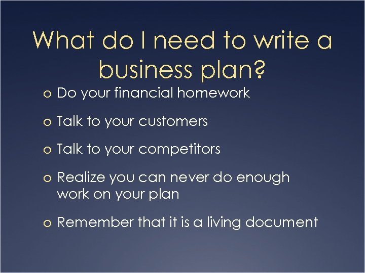 What do I need to write a business plan? o Do your financial homework