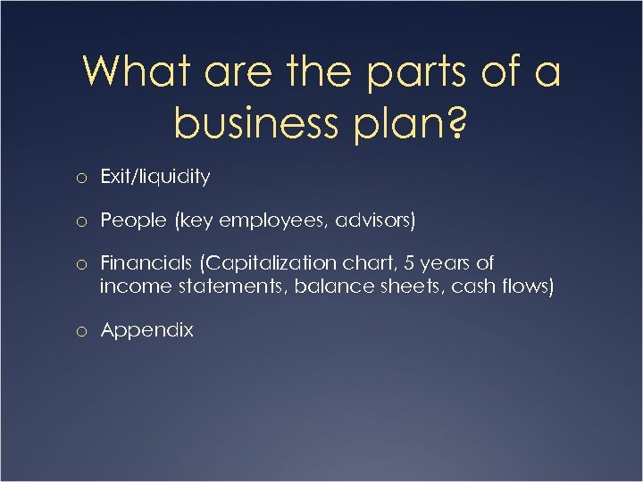 What are the parts of a business plan? o Exit/liquidity o People (key employees,
