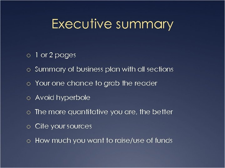 Executive summary o 1 or 2 pages o Summary of business plan with all