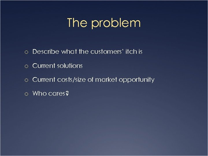 The problem o Describe what the customers' itch is o Current solutions o Current