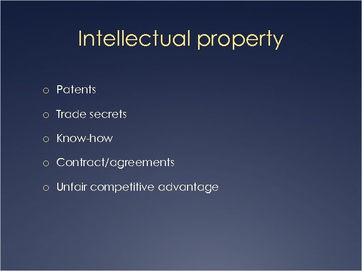 Intellectual property o Patents o Trade secrets o Know-how o Contract/agreements o Unfair competitive