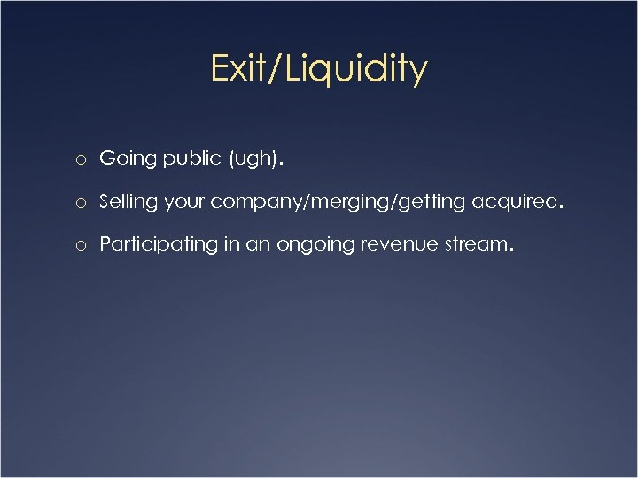 Exit/Liquidity o Going public (ugh). o Selling your company/merging/getting acquired. o Participating in an