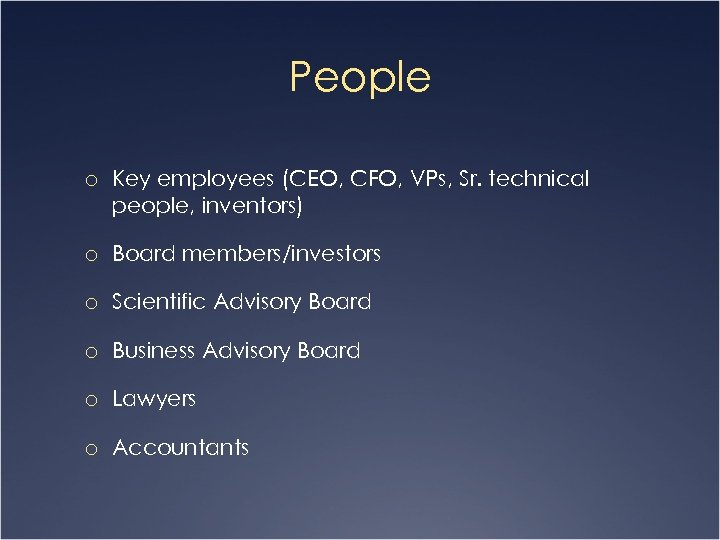 People o Key employees (CEO, CFO, VPs, Sr. technical people, inventors) o Board members/investors