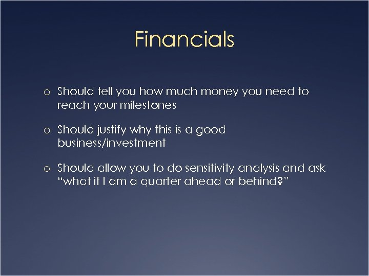 Financials o Should tell you how much money you need to reach your milestones