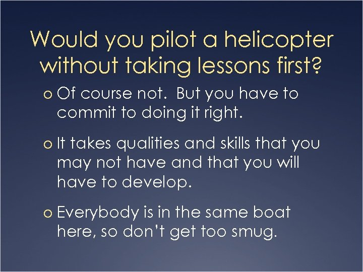 Would you pilot a helicopter without taking lessons first? o Of course not. But