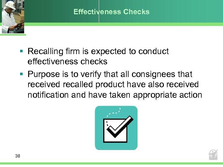 Effectiveness Checks § Recalling firm is expected to conduct effectiveness checks § Purpose is