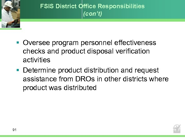 FSIS District Office Responsibilities (con't) § Oversee program personnel effectiveness checks and product disposal