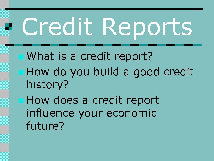 Credit Reports n What is a credit report? n How do you build a