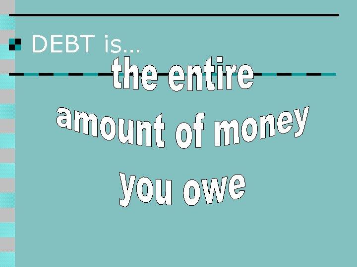 DEBT is…