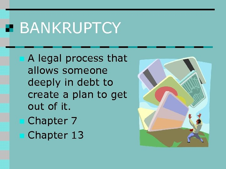 BANKRUPTCY A legal process that allows someone deeply in debt to create a plan