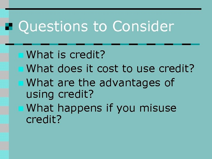 Questions to Consider n What is credit? n What does it cost to use