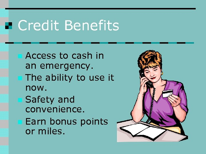 Credit Benefits Access to cash in an emergency. n The ability to use it