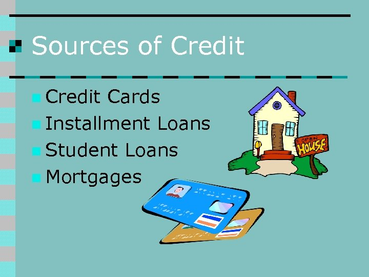 Sources of Credit n Credit Cards n Installment Loans n Student Loans n Mortgages