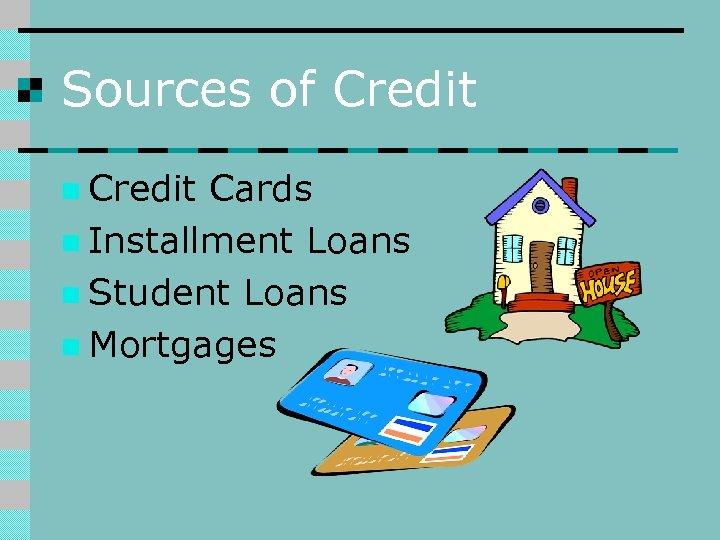 Sources of Credit n Credit Cards n Installment Loans n Student Loans n Mortgages
