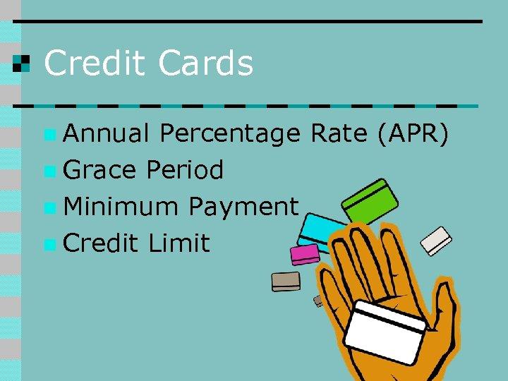 Credit Cards n Annual Percentage Rate (APR) n Grace Period n Minimum Payment n