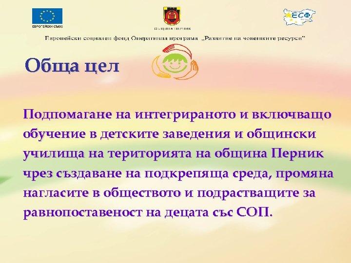 Обща цел Подпомагане на интегрираното и включващо обучение в детските заведения и общински училища