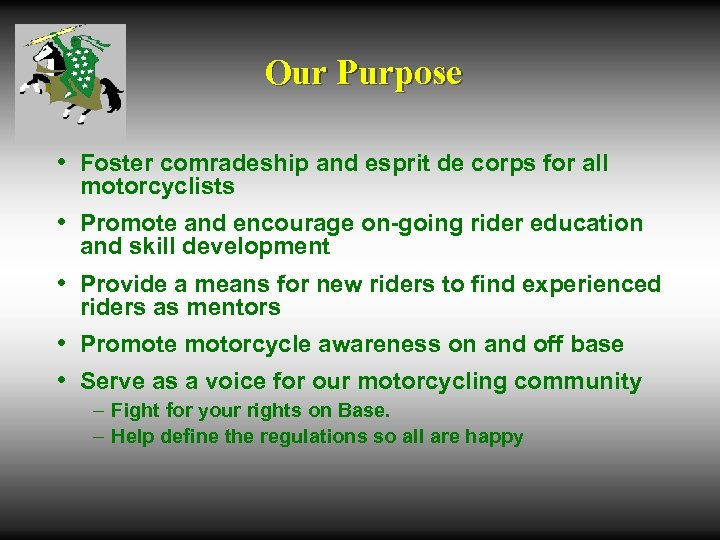 Our Purpose • Foster comradeship and esprit de corps for all motorcyclists • Promote
