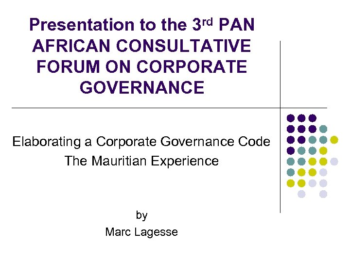 Presentation to the 3 rd PAN AFRICAN CONSULTATIVE FORUM ON CORPORATE GOVERNANCE Elaborating a