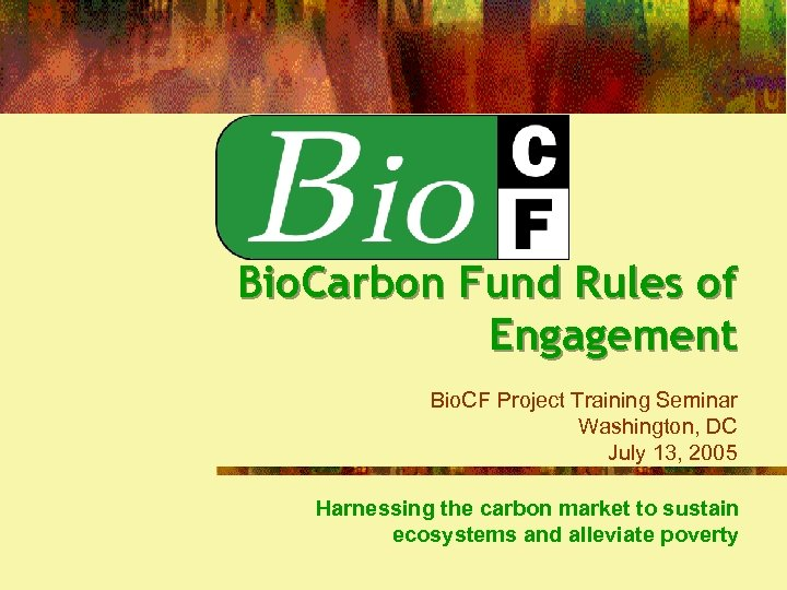 Bio. Carbon Fund Rules of Engagement Bio. CF Project Training Seminar Washington, DC July
