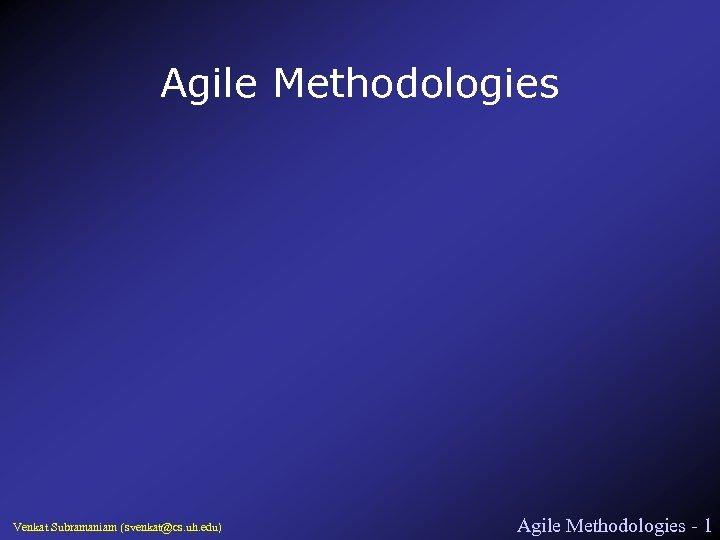 Agile Methodologies Venkat Subramaniam (svenkat@cs. uh. edu) Agile Methodologies - 1